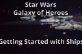 Star Wars Galaxy of Heroes – Getting Started with Ships